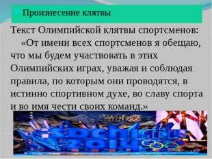 Произнесение клятвы Текст Олимпийской клятвы спортсменов: «От имени всех спо
