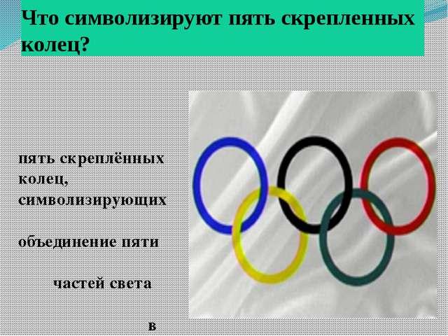 Что символизируют пять скрепленных колец? пять скреплённых колец, символизиру...