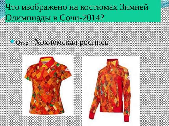 Что изображено на костюмах Зимней Олимпиады в Сочи-2014? Ответ: Хохломская ро...