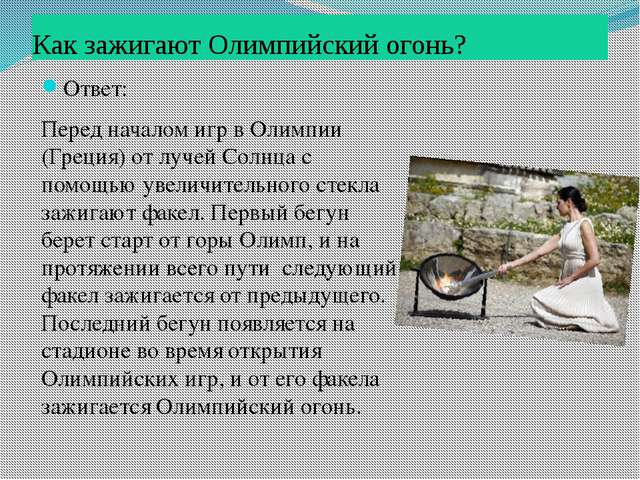 Как зажигают Олимпийский огонь? Ответ: Перед началом игр в Олимпии (Греция) о...