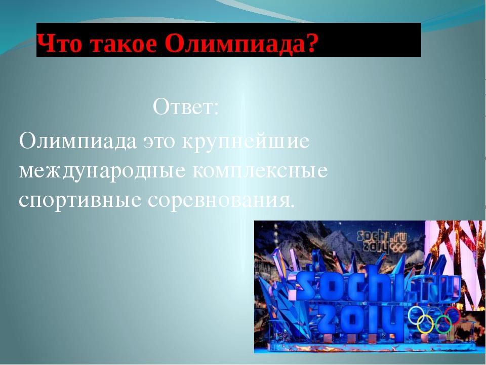 Что такое Олимпиада? Ответ: Олимпиада это крупнейшие международные комплексны...