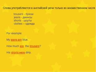 Слова употребляются в английской речи только во множественном числе trousers