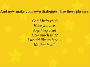 And now make your own dialogues! Use these phrases. Can I help you? Here you