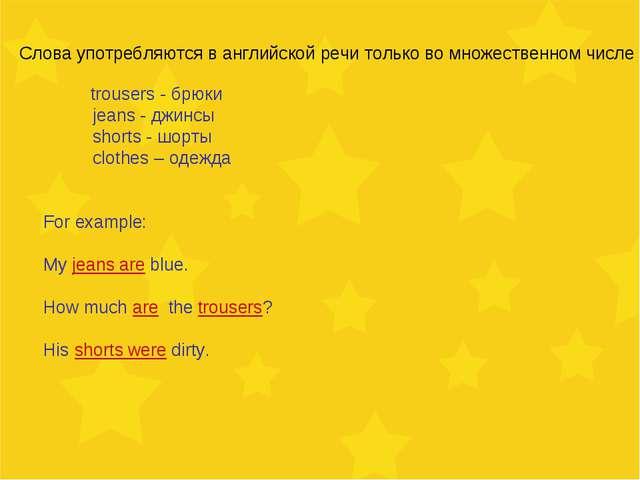 Слова употребляются в английской речи только во множественном числе trousers...