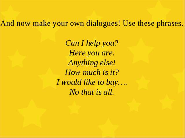 And now make your own dialogues! Use these phrases. Can I help you? Here you...