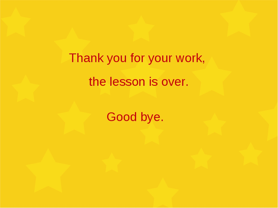 Thank you for your work, the lesson is over. Good bye.