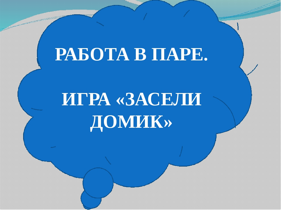 РАБОТА В ПАРЕ. ИГРА «ЗАСЕЛИ ДОМИК»