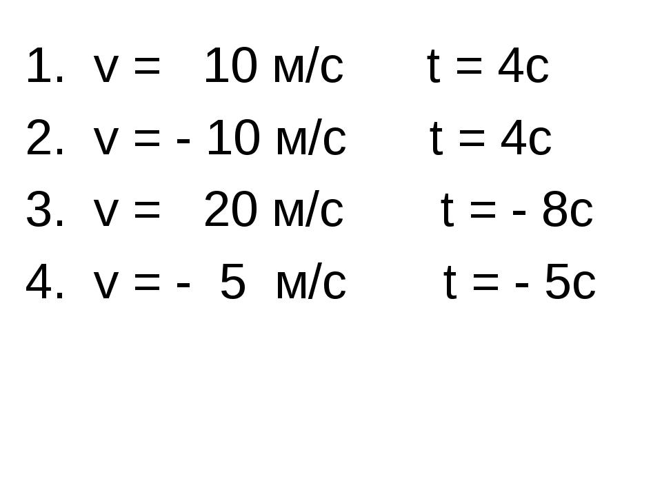 1. v = 10 м/с t = 4с 2. v = - 10 м/с t = 4с 3. v = 20 м/с t = - 8с 4. v = - 5...