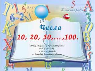 Числа 10, 20, 30,…,100. Автор : Баранник Ирина Алексеевна МБОУ СОШ №12 г. Бе