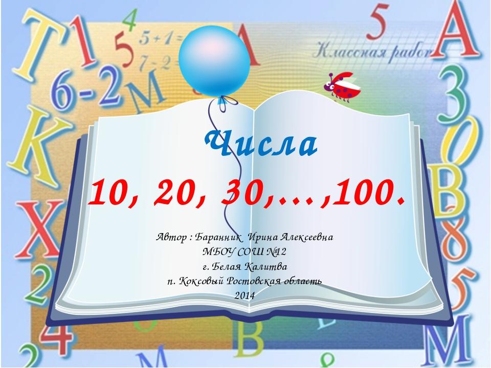 Числа 10, 20, 30,…,100. Автор : Баранник Ирина Алексеевна МБОУ СОШ №12 г. Бе...