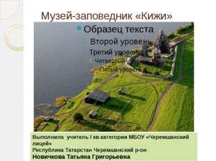 Музей-заповедник «Кижи» Выполнила учитель I кв.категории МБОУ «Черемшанский л