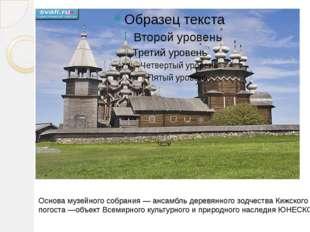 Основа музейного собрания — ансамбль деревянного зодчества Кижского погоста