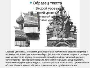 Церковь увенчана 22 главами, размещёнными ярусами на кровлях прирубов и вось