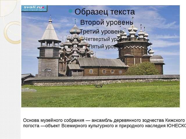 Основа музейного собрания — ансамбль деревянного зодчества Кижского погоста...