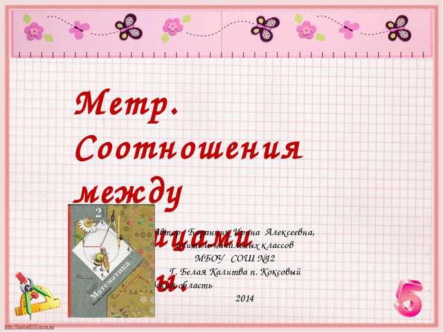 Метр. Соотношения между единицами длины. Автор : Баранник Ирина Алексеевна, у...