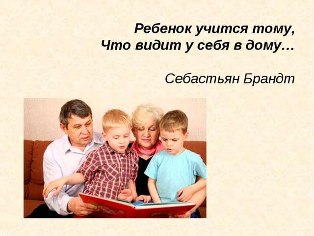 Ребенок учится тому, Что видит у себя в дому… Себастьян Брандт