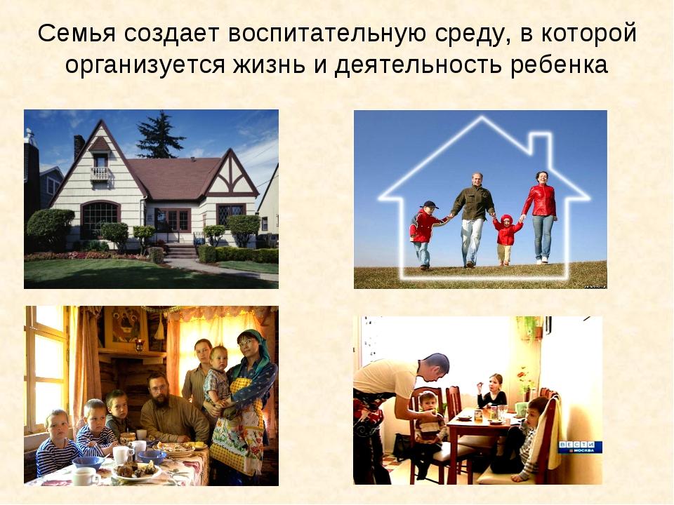 Семья создает воспитательную среду, в которой организуется жизнь и деятельнос...