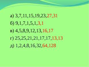 а) 3,7,11,15,19,23,27,31 б) 9,1,7,1,5,1,3,1 в) 4,5,8,9,12,13,16,17 г) 25,25,