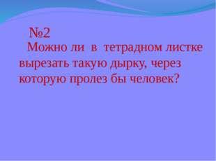 №2 Можно ли в тетрадном листке вырезать такую дырку, через которую пролез бы