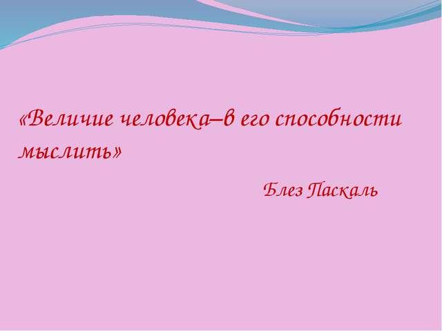 «Величие человека–в его способности мыслить» Блез Паскаль
