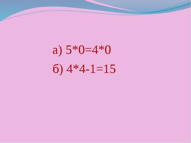 а) 5*0=4*0 б) 4*4-1=15
