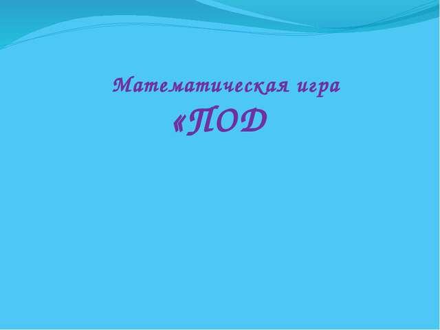 Математическая игра «ПОД