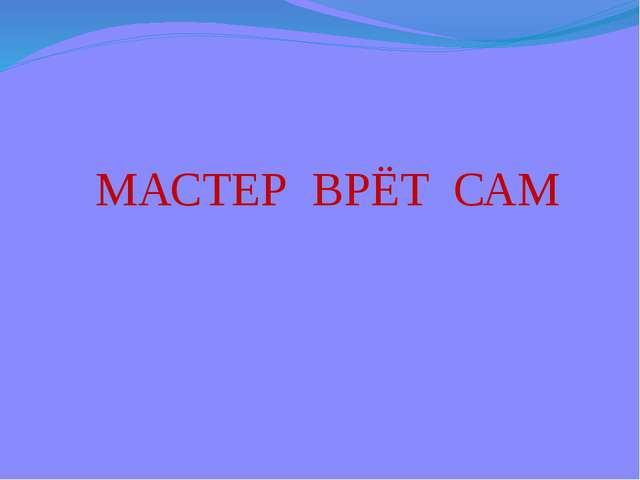 МАСТЕР ВРЁТ САМ