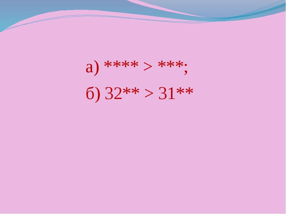 а) **** > ***; б) 32** > 31**