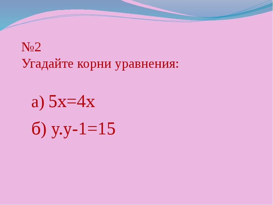 №2 Угадайте корни уравнения: а) 5х=4х б) у.у-1=15