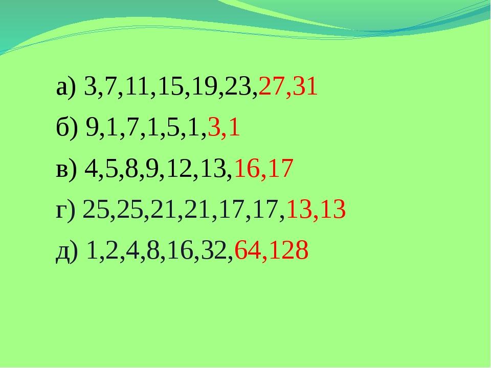 а) 3,7,11,15,19,23,27,31 б) 9,1,7,1,5,1,3,1 в) 4,5,8,9,12,13,16,17 г) 25,25,...