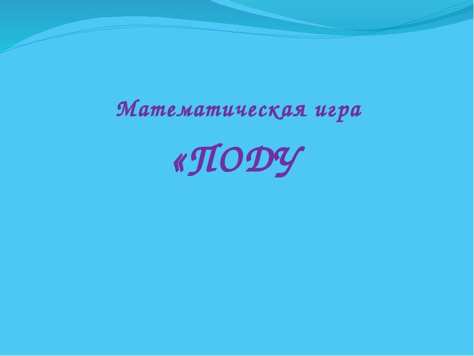 Математическая игра «ПОДУ