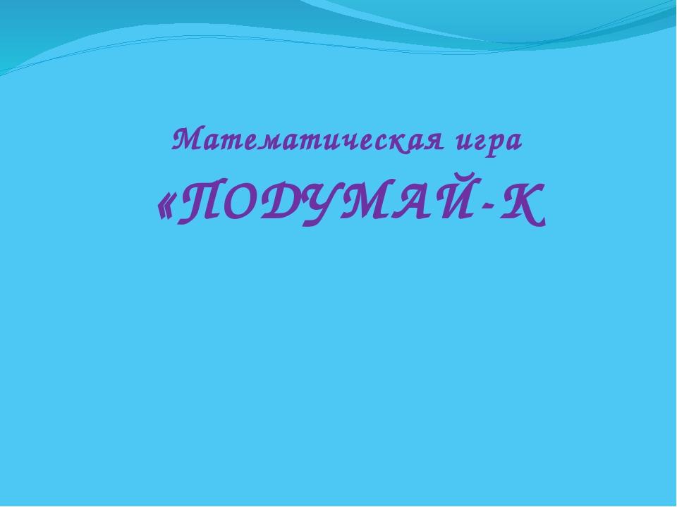 Математическая игра «ПОДУМАЙ-К