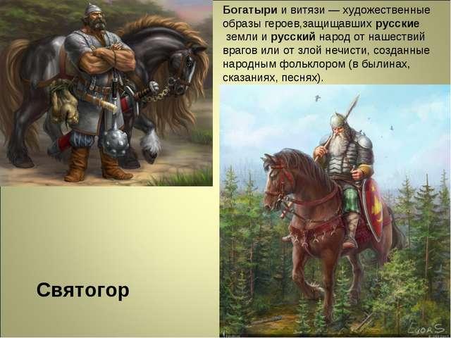 Святогор Богатырии витязи — художественные образы героев,защищавшихрусские...