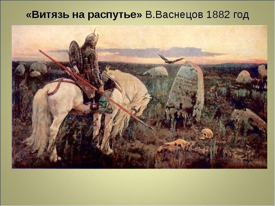 «Витязь на распутье» В.Васнецов 1882 год