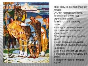Твой конь не боится опасных трудов; Он, чуя господскую волю, То смирный стоит