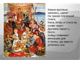 Ковши круговые, запенясь, шипят На тризне плачевной Олега; Князь Игорь и Ольг