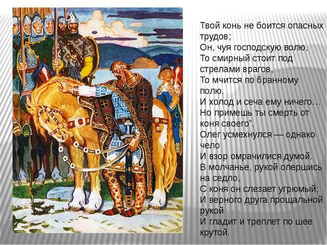 Твой конь не боится опасных трудов; Он, чуя господскую волю, То смирный стоит...