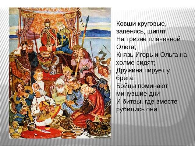 Ковши круговые, запенясь, шипят На тризне плачевной Олега; Князь Игорь и Ольг...