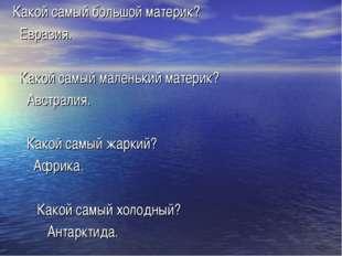 Какой самый большой материк? Евразия. Какой самый маленький материк? Австрали