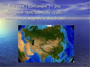 Материк ( континент ) – это обширное пространство суши, омываемое морями и о