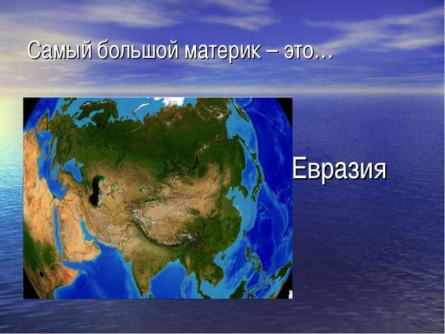 Самый большой материк – это… Евразия