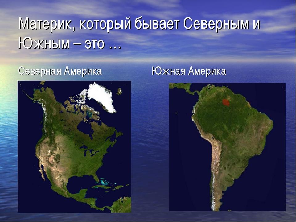 Материк, который бывает Северным и Южным – это … Северная Америка Южная Америка