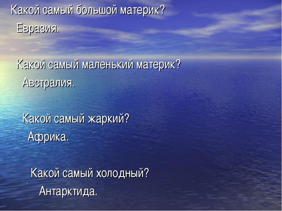 Какой самый большой материк? Евразия. Какой самый маленький материк? Австрали...