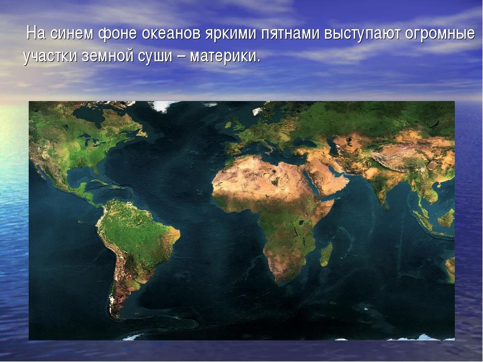 На синем фоне океанов яркими пятнами выступают огромные участки земной суши...