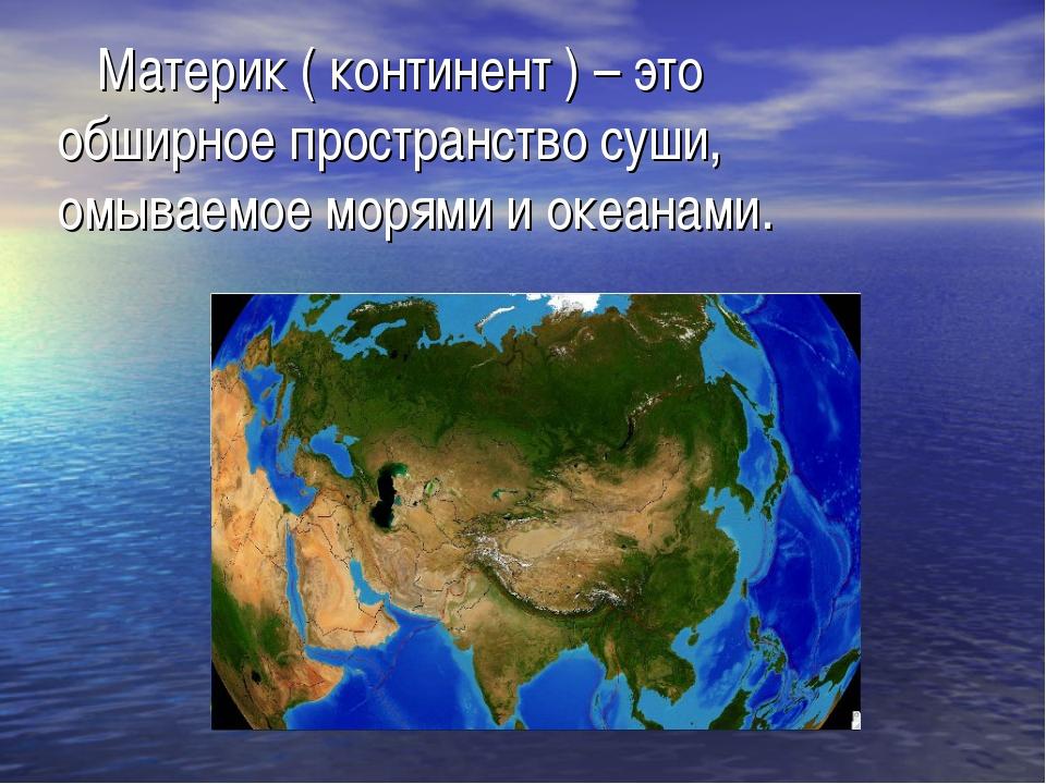 Материк ( континент ) – это обширное пространство суши, омываемое морями и о...