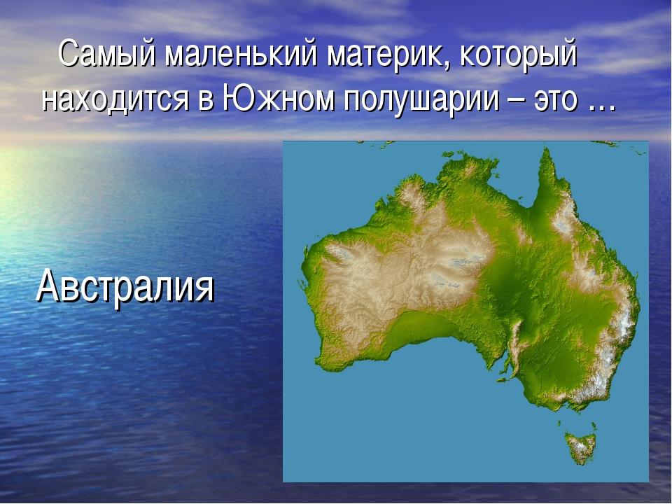 Самый маленький материк, который находится в Южном полушарии – это … Австралия