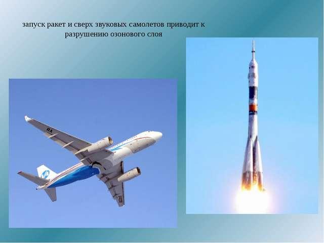 запуск ракет и сверх звуковых самолетов приводит к разрушению озонового слоя