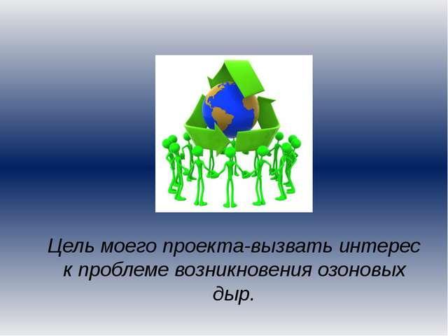 Цель моего проекта-вызвать интерес к проблеме возникновения озоновых дыр.