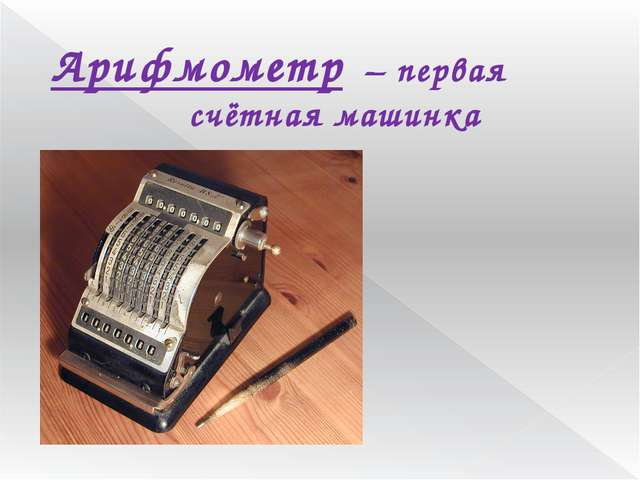 Арифмометр – первая счётная машинка