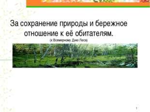 * За сохранение природы и бережное отношение к её обитателям. (к Всемерному Д